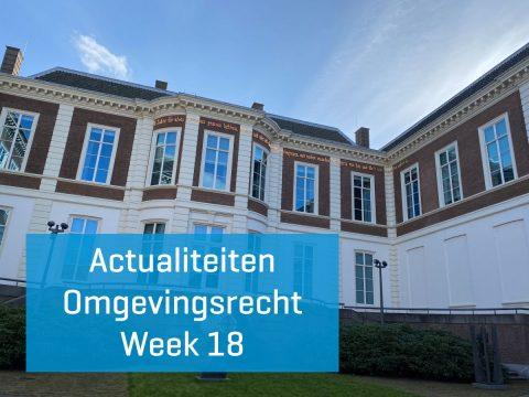 Actualiteiten omgevingsrecht – week 18